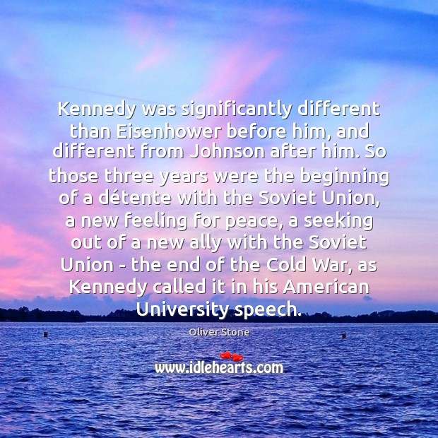 Kennedy was significantly different than Eisenhower before him, and different from Johnson Oliver Stone Picture Quote