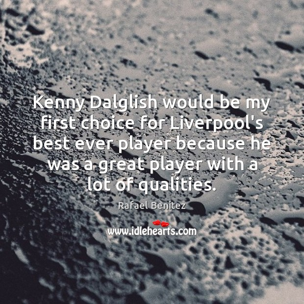 Image, Kenny Dalglish would be my first choice for Liverpool's best ever player