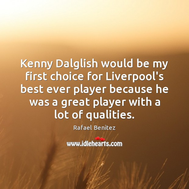 Kenny Dalglish would be my first choice for Liverpool's best ever player Rafael Benitez Picture Quote