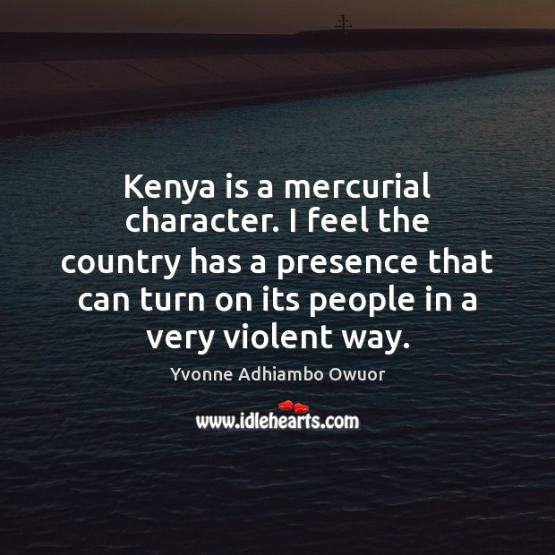 Kenya is a mercurial character. I feel the country has a presence Yvonne Adhiambo Owuor Picture Quote