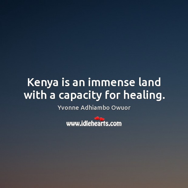 Kenya is an immense land with a capacity for healing. Yvonne Adhiambo Owuor Picture Quote