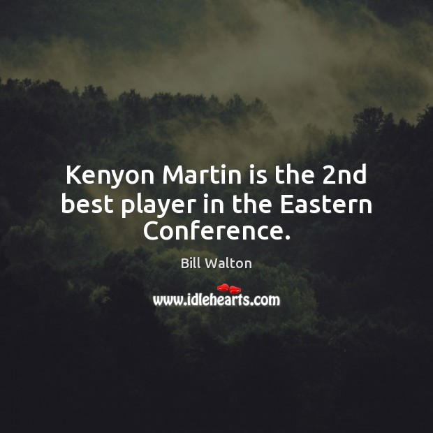 Kenyon Martin is the 2nd best player in the Eastern Conference. Bill Walton Picture Quote