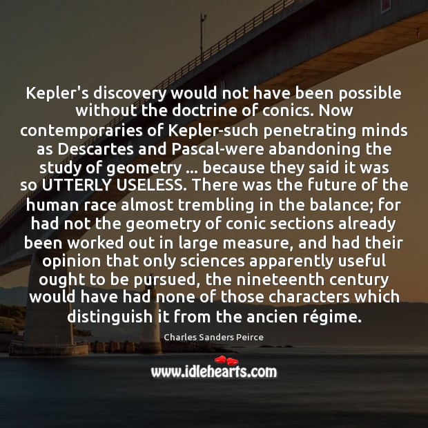 Kepler's discovery would not have been possible without the doctrine of conics. Charles Sanders Peirce Picture Quote
