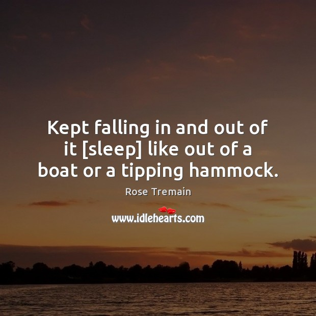 Kept falling in and out of it [sleep] like out of a boat or a tipping hammock. Rose Tremain Picture Quote