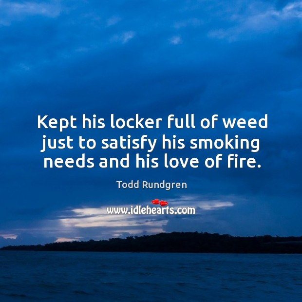 Kept his locker full of weed just to satisfy his smoking needs and his love of fire. Todd Rundgren Picture Quote