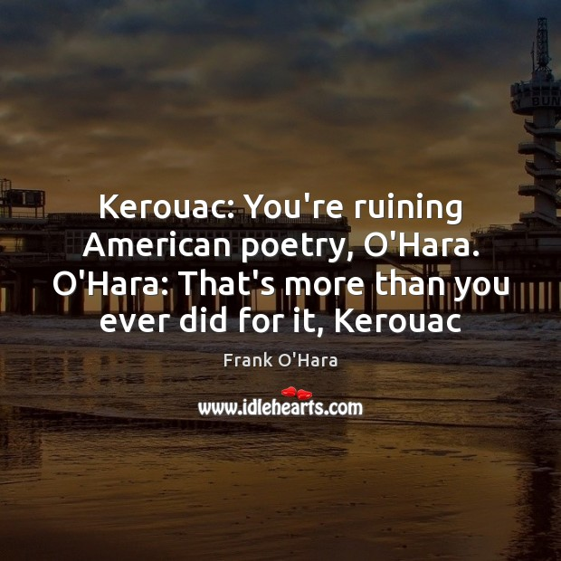 Image, Kerouac: You're ruining American poetry, O'Hara. O'Hara: That's more than you ever