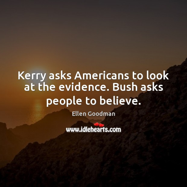 Kerry asks Americans to look at the evidence. Bush asks people to believe. Ellen Goodman Picture Quote