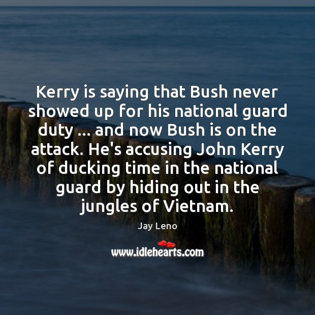 Kerry is saying that Bush never showed up for his national guard Jay Leno Picture Quote