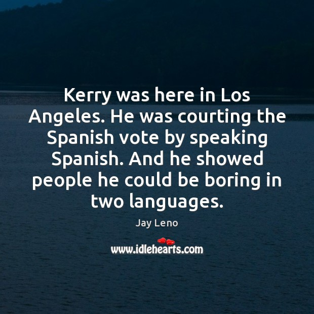 Kerry was here in Los Angeles. He was courting the Spanish vote Image