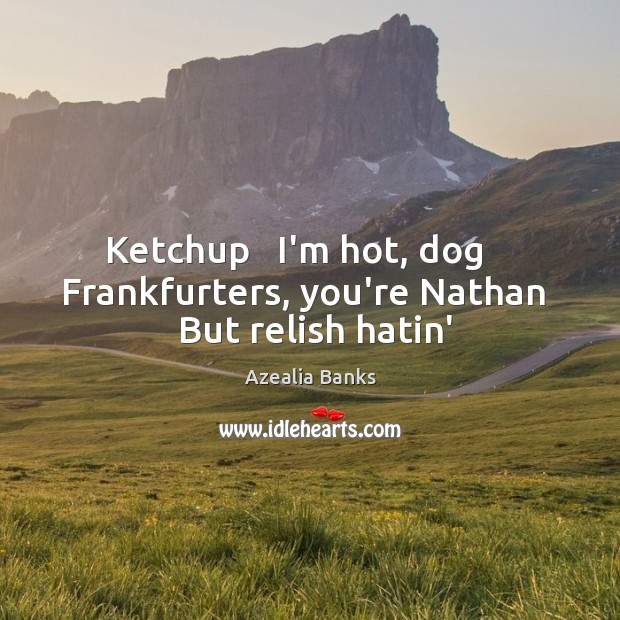 Image, Ketchup   I'm hot, dog    Frankfurters, you're Nathan   But relish hatin'