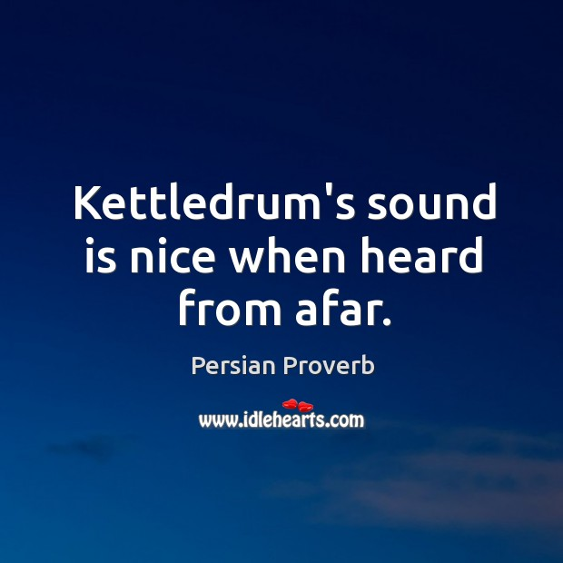 Kettledrum's sound is nice when heard from afar. Persian Proverbs Image