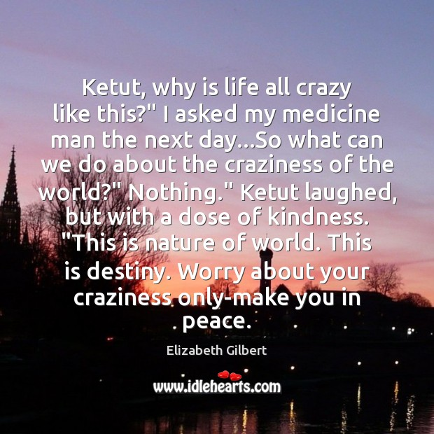 "Ketut, why is life all crazy like this?"" I asked my medicine Elizabeth Gilbert Picture Quote"
