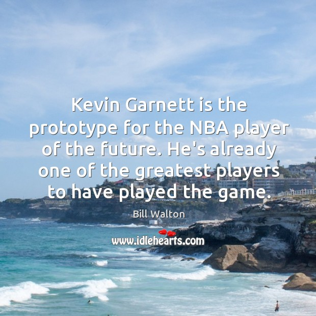 Kevin Garnett is the prototype for the NBA player of the future. Bill Walton Picture Quote