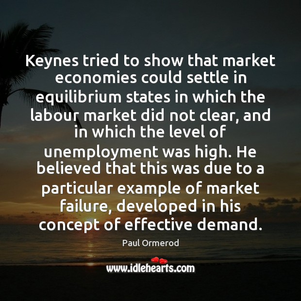 Keynes tried to show that market economies could settle in equilibrium states Paul Ormerod Picture Quote