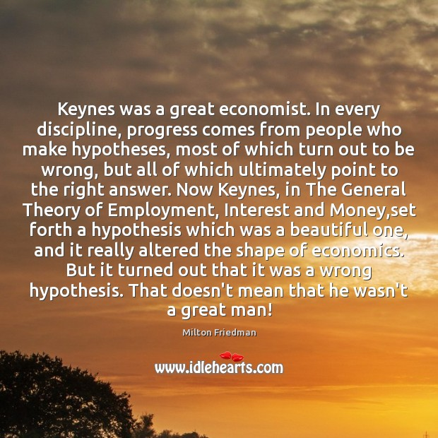 Keynes was a great economist. In every discipline, progress comes from people Milton Friedman Picture Quote