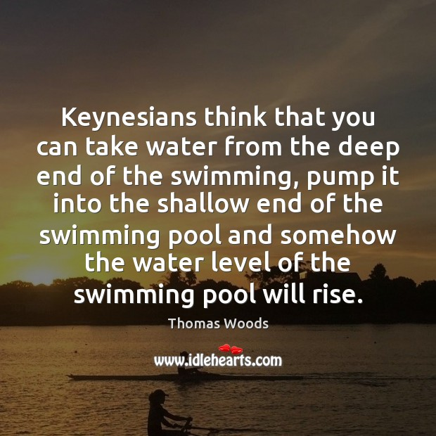 Keynesians think that you can take water from the deep end of Thomas Woods Picture Quote