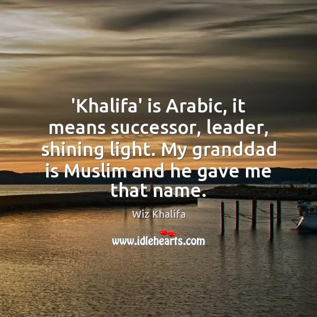 'Khalifa' is Arabic, it means successor, leader, shining light. My granddad is Wiz Khalifa Picture Quote