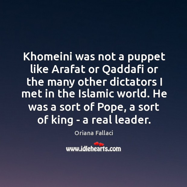 Khomeini was not a puppet like Arafat or Qaddafi or the many Oriana Fallaci Picture Quote