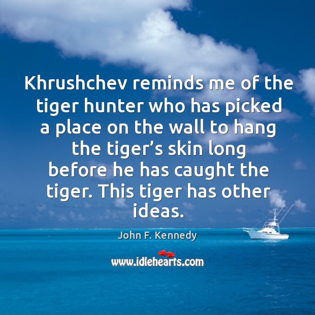 Image, Khrushchev reminds me of the tiger hunter who has picked a place
