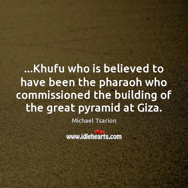 …Khufu who is believed to have been the pharaoh who commissioned the Image