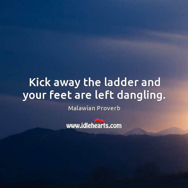 Kick away the ladder and your feet are left dangling. Malawian Proverbs Image