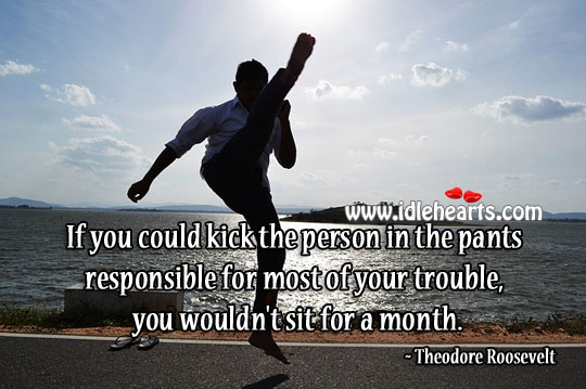 Kick the trouble Theodore Roosevelt Picture Quote