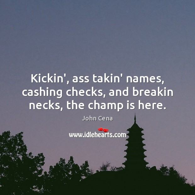 Kickin', ass takin' names, cashing checks, and breakin necks, the champ is here. John Cena Picture Quote