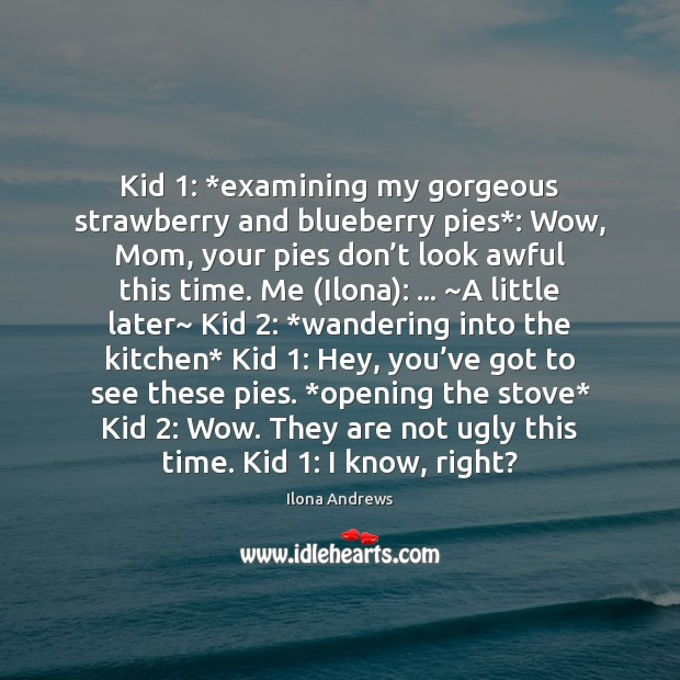 Image, Kid 1: *examining my gorgeous strawberry and blueberry pies*: Wow, Mom, your pies
