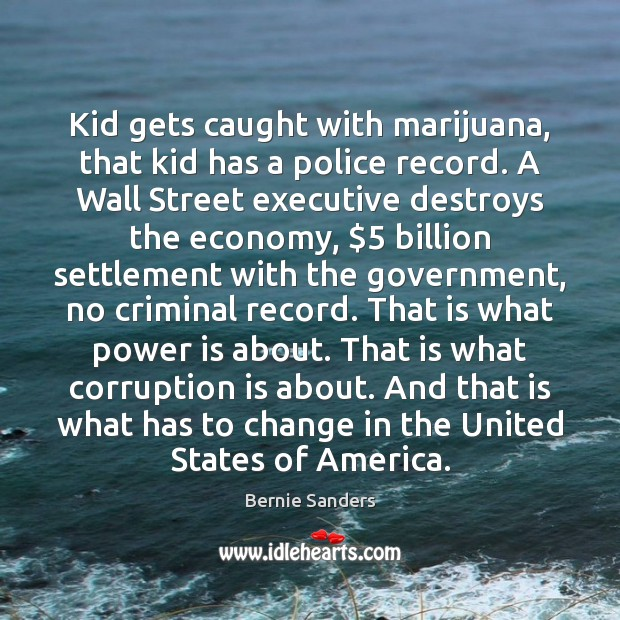 Kid gets caught with marijuana, that kid has a police record. A Power Quotes Image