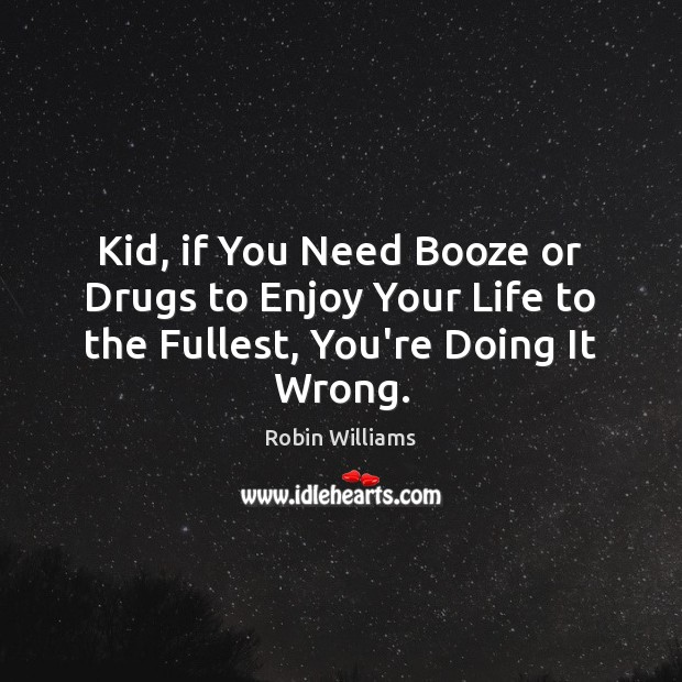 Image, Kid, if You Need Booze or Drugs to Enjoy Your Life to the Fullest, You're Doing It Wrong.