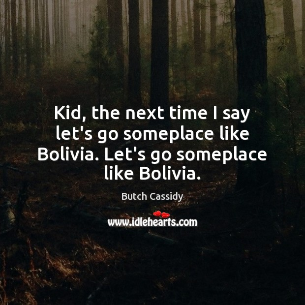Image, Kid, the next time I say let's go someplace like Bolivia. Let's go someplace like Bolivia.