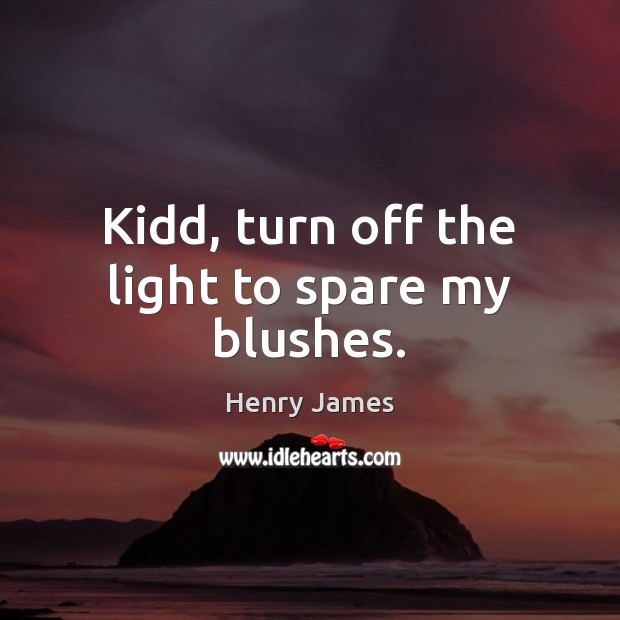 Kidd, turn off the light to spare my blushes. Henry James Picture Quote