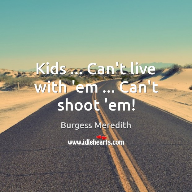 Image, Kids … Can't live with 'em … Can't shoot 'em!