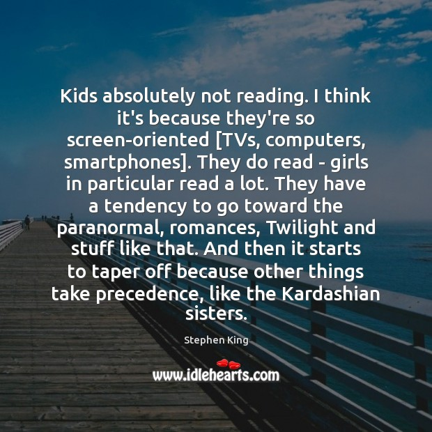 Image, Kids absolutely not reading. I think it's because they're so screen-oriented [TVs,