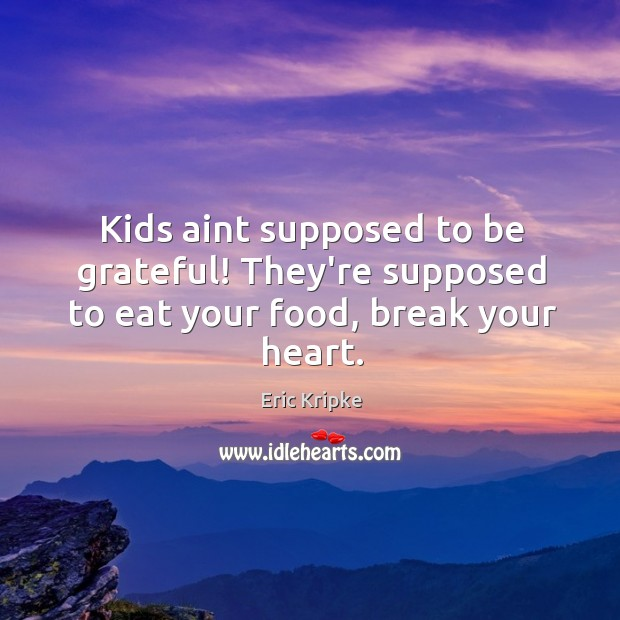 Kids aint supposed to be grateful! They're supposed to eat your food, break your heart. Image
