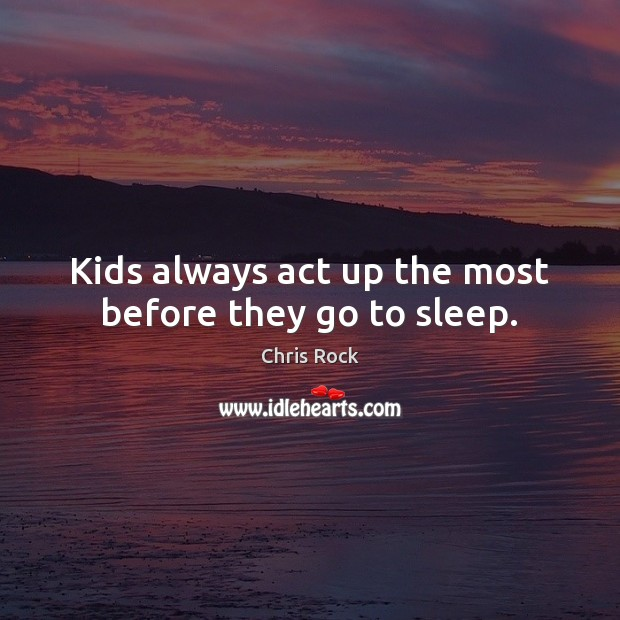 Kids always act up the most before they go to sleep. Chris Rock Picture Quote