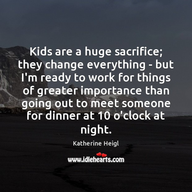 Kids are a huge sacrifice; they change everything – but I'm ready Katherine Heigl Picture Quote