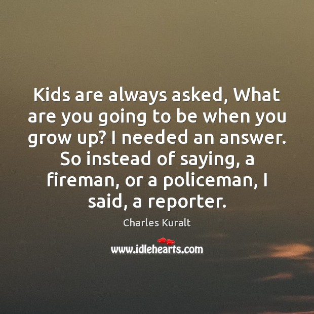 Kids are always asked, What are you going to be when you Charles Kuralt Picture Quote