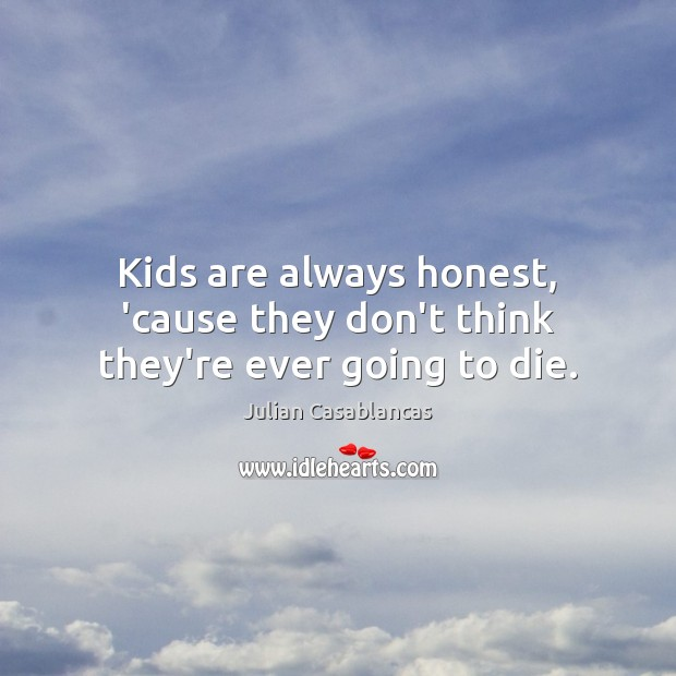 Kids are always honest, 'cause they don't think they're ever going to die. Julian Casablancas Picture Quote