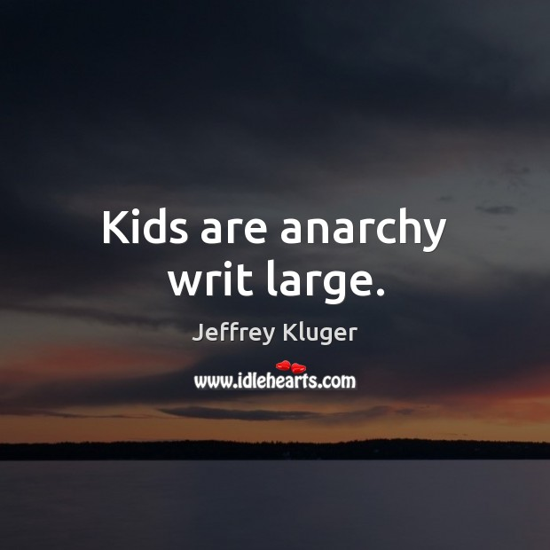 Kids are anarchy writ large. Image