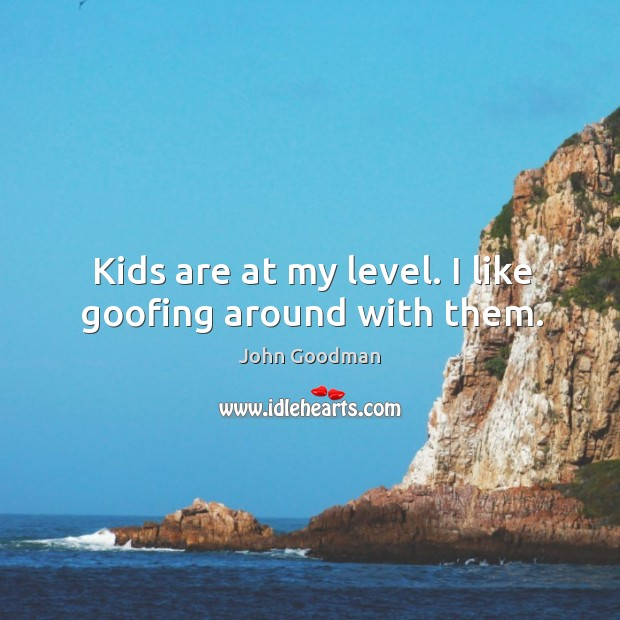Kids are at my level. I like goofing around with them. John Goodman Picture Quote