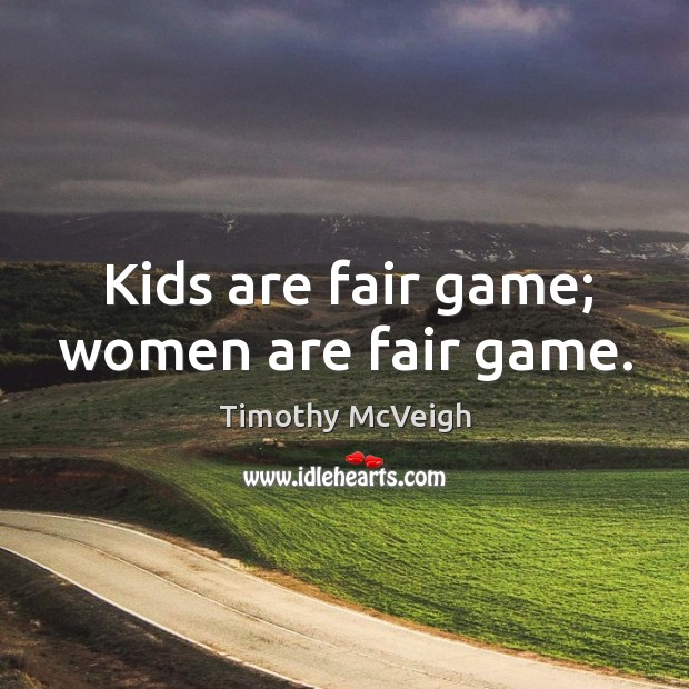 Kids are fair game; women are fair game. Image
