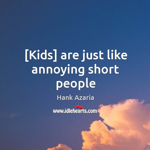 [Kids] are just like annoying short people Short People Quotes Image