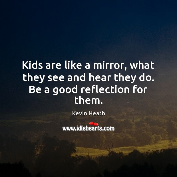 Kids are like a mirror, what they see and hear they do. Be a good reflection for them. Image