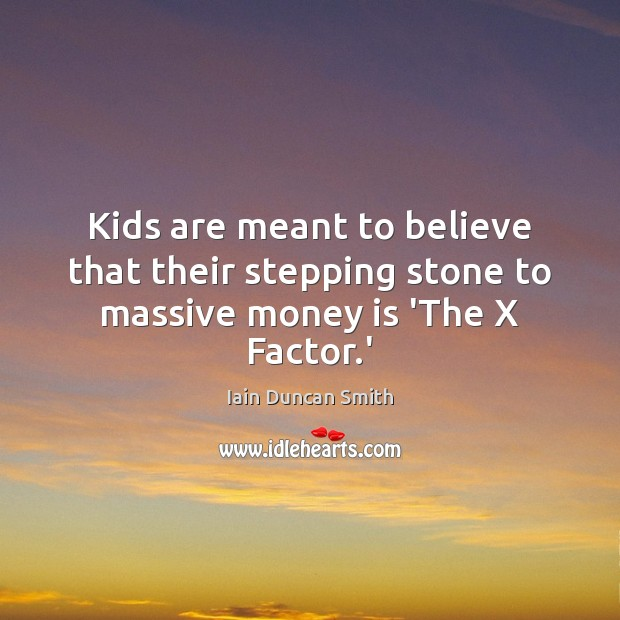 Kids are meant to believe that their stepping stone to massive money is 'The X Factor.' Iain Duncan Smith Picture Quote