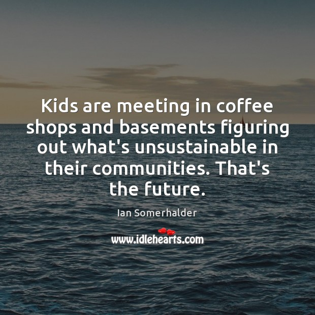 Kids are meeting in coffee shops and basements figuring out what's unsustainable Image