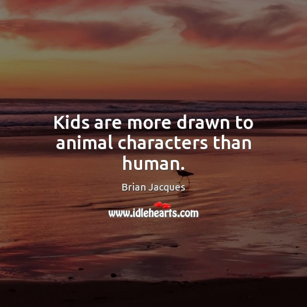 Kids are more drawn to animal characters than human. Brian Jacques Picture Quote