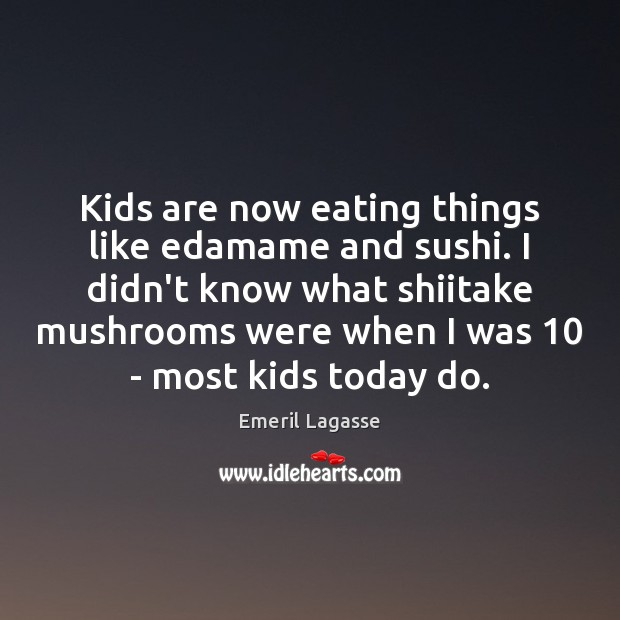 Kids are now eating things like edamame and sushi. I didn't know Emeril Lagasse Picture Quote