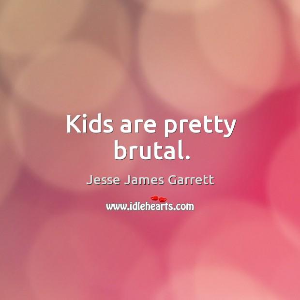 Kids are pretty brutal. Jesse James Garrett Picture Quote