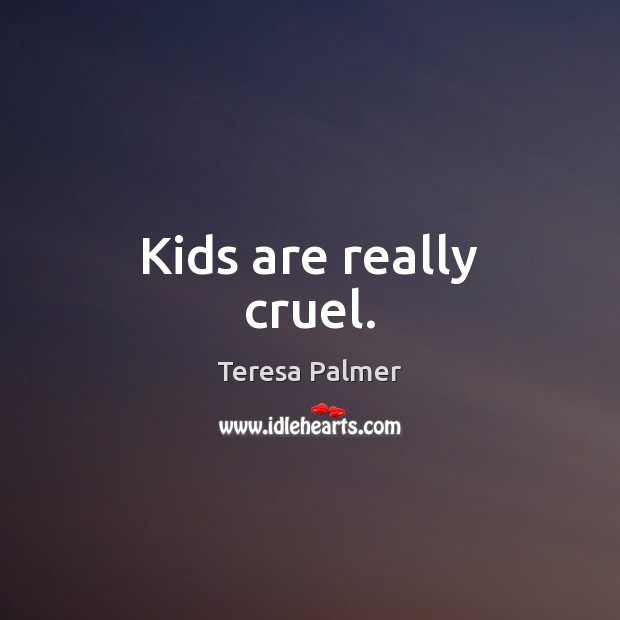 Kids are really cruel. Teresa Palmer Picture Quote